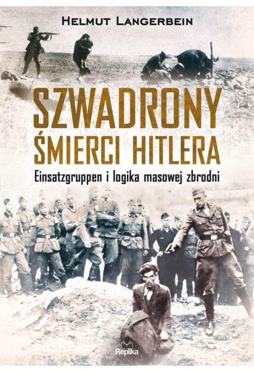Szwadrony śmierci Hitlera.  Einsatzgruppen i logika masowej zbrodni